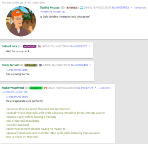 4chan, Fucking, and Illuminati: File: dale gribble.jpg (91 KB, 1440x1080)  Tabitha Mcgrath (ID: e7Ydfhqw04/01/16(Fri)22:26:03 No.6965909269659499  >>69659776 >>69661932  Is Dale Gribble the most/pol/ character?  Delbert Park (ID  04/01/16(Fri)22:28:07 No.69659212  dm3m2y20  Well he is is a cuck...  Cindy Burnett (ID: H5HyYGP804/01/16(Fri)22:33:24 No.69659499  >>69659092 (OP)  hes a young bernie  Mabel Woodward (ID  1 04/01/16(Fri)22:38:36 No.69659776 69659914  >69660317>>69661575  >>69659092 (OP)  He encapsulates pol perfectly  >paranoid theories about Illuminati and government  unhealthy and physically unfit while believing himself to be the ultimate warrior  blonde trophy wife is fucking a minority  full of useless knowledge  socially awkward  believes in himself despite having no reason to  >generally miserable and uncomfortable in life while believing that everyone  else is worse off than him Dale Gribble, King of /pol/acks : 4chan