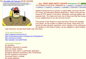 """Drugs, Fire, and Holes: File: fire safety ain't free.png (98 KB, 853x650)  OIdiyl - RIGHT WING SAFETY SQUADS Anonymous (ID: L/hhgeb  12/12/16 (Mon)18:50:39 No.102605504102606217 102606619102  >102606747>>102606791 >>102606817 >>102606891 >>102610026 >>102610383  Oakland warehouse fire occurred in a radical leftist commune rife with  HIV, drugs, and alternative lifestyle degeneracy. These communes are  known as """"DIY spaces"""" to the bums, anarchists, and drug addicts who  populate them. You might even have one of these rent-free flop houses  in your neighborhood or city and not even know it  The purpose of this thread is to save the lives of those who populate  such places. As the incident in Oakland has shown, these dens of ill  repute are often decrepit, hazardous, and in violation of city ordinances  As members of this board of peace, we are obligated to report building  code infractions and get these death traps shut down  >Flop House Directories  https://regenes.is/resources-2/  http://transnational-queer-underground.net/tag/places/  http://archive.is/mXndq  http://pastebin.com/pxDYhEA2  >Reportable Violations  No sprinklers  Sprinklers restricted or covered  Exits not clearly marked  Extension wires used in a permanent application  Excessive electrical connections with a small panel  No 5/8"""" drywall for a fire barrier.  Uncovered holes in ceilings  No smoke detectors Right Wing Safety Squads 
