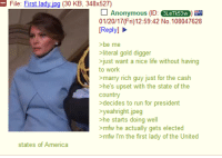 Gold Digger, Melania Trump, and Mfw: File: First lad  jpg (30 KB, 348x527)  l Anonymous  (ID: 3LeTk53W  01/20/17 (Fri) 12:59:42 No. 108047628  [Reply]  be me  literal gold digger  just want a nice life without having  to work  marry rich guy just for the cash  he's upset with the state of the  country  decides to run for president  yeahright.jpeg  >he starts doing well  >mfw he actually gets elected  >mfw I'm the first lady of the United  states of America Anon on Melania Trump