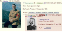 Some Of You Guys Are Alright: File: hitler.  jpg (150 KB  634x881)  ea Anonymous (ID: 3c9ooada) aa 10/05/15 (Mon001: 18:00 No  Some of you guys are alright.  Don't go to Poland on 1 September 1939.  Replies: 2053047524>>530479D4 530479192 530483852 53048433  Anonymous (ID  ON ER 10/05/15 (Mon)01:22:35  File: 14 jpg  (26 KB, 306x423)  53047288 (OP)  Some of you guys alright  Don't go to Stalingrad on 17 july 1942  Replies: 3047288