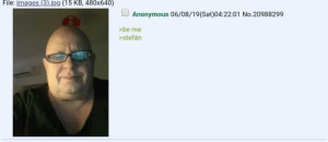Anonymous, Images, and Greentext: File: images (3).jpg (15 KB, 480x640)  Anonymous 06/08/19(Sat)04:22:01 No.20988299  >be me  >stefán stefan looks for a single woman