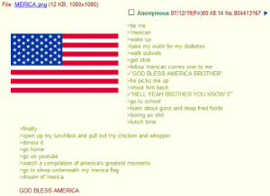 """Anon Becomes American: File: MERICA png (12 KB, 1000x1000)  Anonymous 07/12/19(Fri)00:48:14 No.804413167  be me  >'merican  wake up  >take my inulin for my diabetes  walk outside  >get shot  fellow 'merican comes over to me  """"GOD BLESS AMERICA BROTHER""""  >he picks me up  shoot him back  """"HELL YEAH BROTHER YOU KNOW IT""""  >go to school  >learn about guns and deep fried foods  >boring as shit  lunch time  >finally  open up my lunchbox and pull out my chicken and whopper  >devour it  go home  >go on youtube  watch a compilation of america's greatest moments  go to sleep underneath my 'merica flag  dream of 'merica  GOD BLESS AMERICA Anon Becomes American"""