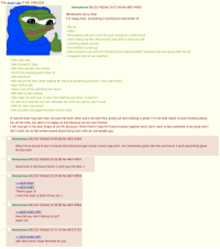 File: pepe1jpg (7 KB, 250x223)  Anonymous 06/23/18(Sat)15:57:44 No.46314400  Wholesome story time!  I'm happy bois, everything is starting to look better :D  Be me  20yo  Messaging with girl I met through instagram a while back  >She's fairly normal, likes anime, pets and is smart as hel  >Chatting about movies  >Incredibles 2 pops up  >She wanted to go with her friend but her friend couldn't because she was going with her bf  >I suggest we can go together  >She says yes!  fast forward 3 days  We meet outside the cinema  >First time meeting each other irl  >Not bad at all  We talk all the time while waiting for the next screening (Around 1 hour wait time)  >Buy stuff to eat  >Have a lot of fun watching the movie  We walk to the subway  >She hugs me and says 'it was nice meeting you anon, it was fun  >It was nice meeting you too, message me when you get to your house  Will do, take care anon!  >she actually messaged me when she arrived  It was the best hug ever man, we just met each other and it all went fine, going out and relaxing is great. I'm not that retard to start thinking about  her all the time, but damn I'm happy as hell because we are now friends!  I will now get in the best shape of my life because I think there's hope for future movies together and I don't want to feel ashamed of my body andl  don't want her to feel embarrassed about being seen with an overweight guy  Anonymous 06/23/18 (Sat)16:00:58 No.463 14463  Omg I'm so proud of you! I browse this board and get cancer incest rape porn, but sometimes gems like this are found. I wish everything good  for you two!  Anonymous 06/23/18 (Sat)16:22:56 No.46314923  Good luck in the future Anon!, I wish you the best:)  Anonymous 06/23/18 (Sat)16:27:06 No.463 15004  4631446  Thanks guys :D  I wish the best to both of you too :)  Anonymous 06/23/18 (Sat)16:30:09 No.463 15084  4631440  How did you start talking to her?  teach me  Anonymous 06/23/18 (Sat)16:31:53 No.46315123  >>4631440  well done anon, hope the 
