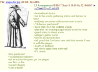 "4chan, Onion, and Medieval: File  plaguedoc jpg (49 KB, 324x569)  Anonymous 02/05/17 (Sun)13:18:05 No. 721448547  721449370 721451328  >be medieval doctor  >out in the woods gathering onions and berries for  lunch  suddenly encounter with normie man at arms  >""oh humus. parchment  >says that I'm in his lordship woods  >glad that im wearing plague mask to roll my eyes  >guard starts to shout at me  >villagers gather round  time to do doctoral duty  >tell guard that ive found rare herb that reveals if one  is with the plague  >scoffs in disbelief  >tell him to apply herb in thyself  it's curare  >he's paralysed  >""coupdegrace tapestry  tell everyone the guard got the plague  >set fire  saved villagers  i am a doctor"