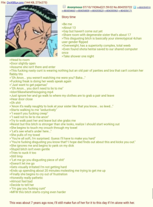"""4chan, Being Alone, and Bad: File: Qxj49Ruy.png (144 KB, 273x273)  Anonymous 07/10/19(Wed)21:59:02 No.804353722  >>804354510  >>804354663>>804354839 >>804355025 >>804355963 >>804356171  Story time  >Be me  >About 13  Gay but haven't come out yet  >Share room with degenerate sister that's about 17  >This disgusting bitch is basically your stereotypical 4chan  user gender flipped  >Overweight, has a superiority complex, total weeb  >Even found shota hentai saved to our shared computer  once  >Take shower one night  >Head to room  >Door slightly open  >Assume she isn't there and enter  >This fucking nasty cunt is wearing nothing but an old pair of panties and bra that can't contain her  flabby tits  """"Oh Anon... you weren't watching me were you? Baka...""""  >Fucking freak is doing her weeb speak again  >""""Just want to get pajamas""""  >""""Oh Anon... you don't need to lie to me""""  >ldon'tlikewherethisisgoing.mp4  >Just ignore her and go walk to where my clothes are to grab a pair and leave  >Hear door close  >Oh shit  """"Anon it's really naughty to look at your sister like that you know... so lewd..""""  >Starts walking to me """"seductively""""  """"I wasn't you fucking creep""""  """"I said not to lie to me anon""""  >Try to walk past her and leave but she grabs me  >Resist but this bitch is stronger than she looks, realize I should start working out  >She begins to touch my crouch through my towel  >""""Let's see what's under here...""""  >She pulls of my towel  >""""You're all soft, I'm surprised. Guess I'll have to make you hard""""  """"You're fucking disgusting you know that? I hope dad finds out about this and kicks you out.""""  >She ignores me and begins to yank on my dick  Stupid bitch isn't even gentle  >Tries to suck it too  >Still limp  """"Let me go you disgusting piece of shit""""  >Doesn't let me go  >Gets visually irritated I'm not getting hard  >Ends up spending about 20 minutes molesting me trying to get me up  >Finally she begins to cry out of frustration  >Honestly really pathetic  >Almost feel bad  >Dec"""