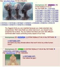/pol/ gets greypilled: File: red pilled af.jpg (72 KB, 678x407)  Anonymous (ID: SOqrevCN  07/04/16 (Mon) 17:42:37  No.79774262 >>79774404  >>79774466 >>79774523 >>79774528  79774809 >>79774948 >>79774949  79774980 >>79775276 >>79775302  79775515 >>79775547 >>79775640  79775741 >>79775763 >>79775853  79776387 >>79777665 >>79777685  79778341 >>79778617 79778624  >>79779101 >>79779196 >>79779227 >>79780070 >>79780408 >>79780753 >>79781379  79783235 >>79783775 >>79783778 >>79784696  You faggots think you are redpilled because you make retarded Jew  conspiracies. Well news flash you beta male scum, you haven't even  scratched the surface. You do realize that there are over 200 different  confirmed alien races controlling every aspect of our lives  Anonymous (ID: BPhfFpF9) 07/04/16 (Mon)17:44:14 No.79774404  79774262 (OP)  are there any sexy female aliens that won't mind my white human  cock?  Anonymous (ID: IIT1f08d i 07/04/16(Mon)17:45:04 No.79774466  >>79774755 >>79777866 >>79783235  File: latest002.jpg (27 KB, 400x300)  79774262 (OP)  Can aliens be gay /pol/ gets greypilled