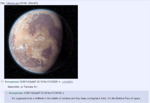 Dank, Anonymous, and Space: File: Tatooine ipg (59 KB, 404x403)  Anonymous 12/06/14(Sat)07:46:18 No.51238029  51238274  Meanwhile, on Tatooine /tv...  Anonymous 12/06/14(Sat)07:52:09 No.51238154  It's supposed to be a shitthole in the middle of nowhere and they keep coming back there. It's like Burkina Faso of space.