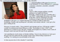 4chan, Clothes, and Money: File  U4LP502912D895Z69F24DT2010 jpg (24 KB, 550x38  U transsexualism at the gym Anonymous  11/05/16 (Sat)07:37:15 No. 39324543 39324556  39324631 39324636 39324858 39324875  39324888  Hi /fit/  have a rather strange problem currently  relating to my health and fitness.  Basically l started at the gym 4 months ago.  I  was VERY underweight and skinny and weak  at the time. and too ashamed to be seen  working up a huge sweat with the tiniest  dumbbells in the gym, so I started dressing as a woman to make it seem less  humiliating. Nobody said anything and l am pretty sure nobody noticed. I even got a few  guys smiling at me.  However in recent weeks, I have started to get stronger and now l lift heavier weights I  wouldn't be embarrassed about lifting as a male. The problem is that l CAN'T stop  dressing as a woman to go to the gym. People  will recognise my routine (I know some of  the guys watch me) and will start to ask questions.  I am spending too much money on female clothing. have to buy dresses so I turn up at  the gym and can sneak into the womens locker room without being suspected of  anything. It is making me uncomfortable at this point  Is there anyone else in this situation? need help