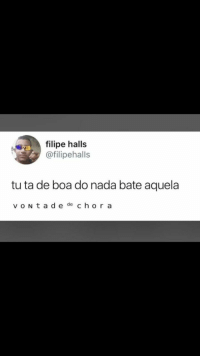 Boa, Nada, and Bate: filipe halls  @filipehalls  tu ta de boa do nada bate aquela  v oN t a d e de ch or a
