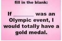👇🏽👇🏽👇🏽: fill in the blank:  If  was an  Olympic event, I  would totally have a  gold medal. 👇🏽👇🏽👇🏽