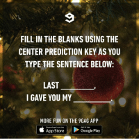 9gag, Google, and Memes: FILL IN THE BLANKS USING THE  CENTER PREDICTION KEY AS YOU  TYPE THE SENTENCE BELOW:;  LAST  GAVE YOU MY  MORE FUN ON THE 9GAG APP  Download on the  GET IT ON  App Store  Google Play Last night, I gave you my credit card.⠀ lastchristmas predictivesentence 9gag