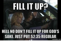 hell no: FILL IT UP  HELL NO DON'T FILL IT UP FOR GOD'S  SAKE JUST PUT $2.35 REGULAR  mematic net