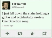True story...: Fill Werrell  @FillWerrell  I just fell down the stairs holding a  guitar and accidentally wrote a  One Direction song.  2 hours ago True story...