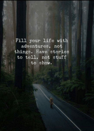 Adventures: Fill your life with  adventures, not  things. Have stories  to tell, not stuff  to show.