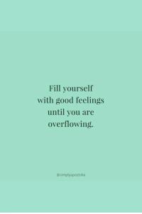 overflowing: Fill yourself  with good feelings  until you are  overflowing.  @simplyapostolia