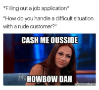 "Memes, Rude, and 🤖: *Filling out a job application*  ""How do you handle a difficult situation  with a rude customer?""  CASH ME OUSSIDE  HOWBOWDAH  meme crunch-Com if you don't know who this girl is.... just google Danielle from Dr.Phil👐🏻"