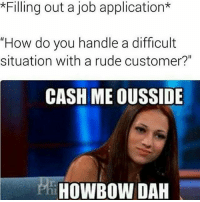 """How👏bow👏dah👏huh 🤔 cummondiiiiin: *Filling out a job application  """"How do you handle a difficult  situation with a rude customer?""""  CASH ME OUSSIDE  ryl HOWBOUW DAH How👏bow👏dah👏huh 🤔 cummondiiiiin"""
