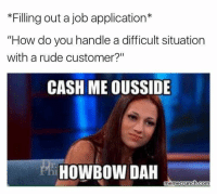 """💀: *Filling out a job application  """"How do you handle a difficult situation  with a rude customer?""""  CASH ME OUSSIDE  HOWBOW DAH  rnemecrunch com 💀"""