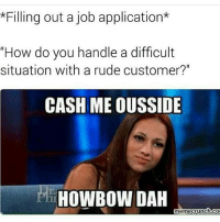 """Memes, Rude, and The Hoes: *Filling out a job application*  """"How do you handle a difficult  situation with a rude customer?""""  CASH MEOUSSIDE  HOWBOW DAH  memecrunch-co Let me slap some sense into the hoe😩😂 @tonytigerturnedsavage . . . この同じ空のもと僕らはigでつながっている girlpower sorrynotsorry zerofucksgiven nofucksgiven nofuckboys jokesfordays sweetpsych0 followme relationshipquotes relationshipproblems girlproblems boybye thestruggleisreal lovequotes lovequotesandsayings truestory"""