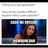"""Test 👏🏼 me 👏🏼 Try 👏🏼 me 👏🏼: *Filling out a job application*  """"How do you handle a difficult  situation with a rude customer?""""  CASH ME OUSSIDE  HOWBOW DAH  memecrunch conn Test 👏🏼 me 👏🏼 Try 👏🏼 me 👏🏼"""