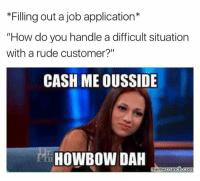 "Meme, Rude, and How: *Filling out a job application  ""How do you handle a difficult situation  with a rude customer?""  CASH MEOUSSIDE  HOWBOW DAH  meme crunch com"