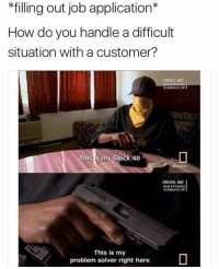 Dank Memes, Glock, and Job: filling out job application  How do you handle a difficult  situation with a customer?  ORUGS INC  SUNDAYS SP  This s my Glock 40  DRUGS, INC  NEW EPISODES  SUNDAYS  This is my  problem solver right here I'll be fine @sonny5ideup