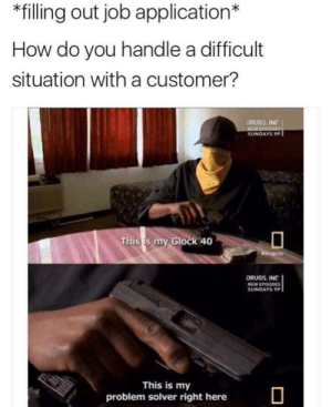 Drugs, MeIRL, and How: *filling out job application*  How do you handle a difficult  situation with a customer?  DRUGS INC  SUNDAYS 9P  This s my Glock 40  DRUGS INC  NEW EPISODE  SUNDAYS9  This is my  problem solver right here Meirl
