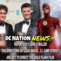 Batman, Lego, and Memes: FILM AWARDS  DEMY  E  EE  BR  EII  DC NATION  DONATION NEWS  REPORTEDLY LORD G MILLER  THE DIRECTORS OF LEGO MOVIE,21 JUMP STREET  ARE SETTO DIRECT THE SOLO FLASH FILM. Please please please. dc dccomics dceu dcu dcrebirth dcnation dcextendeduniverse batman superman manofsteel thedarkknight wonderwoman justiceleague cyborg aquaman martianmanhunter greenlantern theflash greenarrow suicidesquad thejoker harleyquinn comics injusticegodsamongus