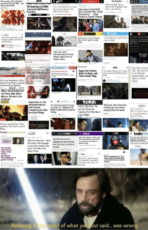 "Hollywood Journalism be like: ""Hail Corporate"": /Film  BSEV  geek  The Daily Dut  Movie reviow: 'Sole' plays fast  and leose with 'Star Wars'- and  that's a good thing  The Last Jedi has no  respect for nostalgia-and  that's a good thing  MGY 12 208  Wiry Removing Lord & Miller  from the Han Solo Movie is a  1 Good Thing  ""Solo: A Star Wars Story"" Looks  Like a Dumb Fan-Film, But  That's No Bad Thing  Ava Duvernay Says  She Isn't Doing 'Sta  Wars'- That's Proba  Good Thing  Harrison Ford Did  Not Attend The 'Solo' t  Premiere-And  That's a Good Thing  Rtns20E Matow icthagin  rer.eckeçater ea  E Mashable  Alker Ehreee.ct's Har. Solo  is not Hurrison Ford's Thar's  a good thir.g  echrica  = Ma  = Rurtes  Star Wors: Rogne One Is Not  Getting A Sequel And That is  A Guul Thiug  wI  LANDO WIAS CUT FROM ""STAR WARS:  nogue One is a different ki  Star Wars monie, and tha  20od thing  THE LAST JEDI"" (AKD ITS A GOOD  THING)  Toed Kenreck,  DEELRUER raY SAMGA RS  THE LAST JEDI  DECONSTRUCTS STAR  WARS. AND THAT'S A  GOOD THING.  haThis Jun' Y Su uer a  Geod Tary  rskei  kiw  ary , z  SPARKLIFE  BGR  Star Wars Episo  VIII: The Last Je  is No Empire  Strikes Back, An  That's a Good  Thing  The Last Jedi Isn't The  Star Wars Kfovie Yon're  Rogue One's Heroes  Aren't so Heroic, and  That's a Good Thing  The ariginal 'Rogue One' ending  was scrapped and that's a good  thing  FONCE HATERS OONNA HATE  Star Wars Wasnt Made For  Looling Tor (Ant That's Fanboys/Fangins (and That's a Cood  A Guod Thing)  Thingl  স-  The Force Awakens is Fan  Fiction; And That's a Good  Thing by Dave Rudden  Why I Am Excited for  the New Star Wars  Movie, Which Is for  Children  STTAR  WARS  toofab  6 Ways Star Wars: The  A Entartainmant  Rogue One, or, the  Disneyfication of  Star Warsis  Complete (and This  isa Good Thin)  J.J. Abrams says he has  a script for 'Episode IX  Here's why that's a good  thing  The Last Jedi Killed My  Childhood, And That's  Exactly Why It's Great  VOGUE  Last Jedi' Brokc the  Franchise (And Why That's  a Good Thing)  CJLTUTE T FoS  Why the Star Wars  Last Jedi Backlash  Good Thing  A oIN CALI  CLLE  Disney cancels 'Star Wars'  spinoffs: Why that's a good  thing  friedas inspire. taste. love.  NME  a = IndieWire  gamesradar a  = ticket  IGN  Gary the Unicorn: 'The Last  Jedt demolishes 'Star Wars  conventions (and that's a  good thing)  Why 'Star Wars: The Force  Awakem' Not Screening for  Might Bea Good Thing  VAy Star arsTeTw k  Scearing for CaksMalit BaG  The Han Solo movie is  undergoing more reshoots  Kill Your Parents - Why  It's Good That George  Lucas Was Kept Away  From The New Star  Wars Films  KAREN'S  PLATE?  (but that's not as bad as it  sounds)  the fruit  awakens:  why 'star  wars'  produce  branding is a  good thing  = Rurbes  WHY BLOWING UP THE  STAR WARS EXPANDED  UNIVERSE WAS A GOOD  THING  Disney's decieion to clear out the  I lere's Why Yuu re Wnng II  Ynn Thinl. Rry Nerds More  Iraining in 'Star Wars: Ihe  Last Jedi  etalmin  galaxy could mean groat things for  Star War  Amazing. Erery word of what youust said.. was  wrong. Hollywood Journalism be like: ""Hail Corporate"""