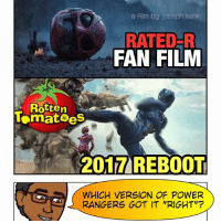 """Memes, Power Rangers, and Black: Film by Joseph kahn  RATED-R  FAN FILM  Rotten  lamatoes  REBOOT  2017 WHICH VERSION OF POWER  RANGERS GOT IT """"RIGHT""""? [🚨 Podcast Link in Bio] Now that most people have had a chance to see the new @powerrangersmovie - I gotta know: Which version did you guys prefer? The gritty, Rated-R Fan Film from a few years back or the official Saban 2017 reboot? Comment your vote below! Results will be tallied at the end of the week. 👇🏾👇🏾👇🏾 -- Personally: as cool as the gritty fan film was at the time (bullets ricocheting off the Black Ranger's helmet and killing people was so boss) - I gotta give it to the new reboot. They captured the essence of PowerRangers pretty perfectly by balancing character development, a darker twist on the mythos, and the campy humor that made it such a hit with kids in the first place. Glad they didn't go full BvS with the tone of a Power Rangers movie, but that's just me. What do you guys think?"""