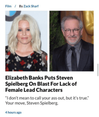 "Ass, True, and Tumblr: Film  By Zack Sharf  Elizabeth Banks Puts Steven  Spielberg On Blast For Lack of  Female Lead Characters  ""I don't mean to call your ass out, but it's true.""  Your move, Steven Spielberg.  4 hours ago  1) <p><a href=""http://markhamillz.tumblr.com/post/161858969486/ah-yes-because-i-needed-the-star-of-zack-and-miri"" class=""tumblr_blog"">markhamillz</a>:</p>  <blockquote><p>Ah yes because I needed the star of Zack and Miri Make a Porno lecture the three time Academy Award winning director of Saving Private Ryan, Indiana Jones and Schindler's List on the depiction of women in cinema.</p></blockquote>  <p>I like how she says &ldquo;I don&rsquo;t mean to call your ass out&rdquo; like her opinion means anything and she&rsquo;s laying down sick burns.</p>"