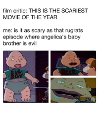 Funny, Rugrats, and Movie: film critic: THIS IS THE SCARIEST  MOVIE OF THE YEAR  me: is it as scary as that rugrats  episode where angelica's baby  brother is evil  IC