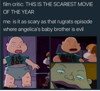 Memes, Rugrats, and Movie: film critic: THIS IS THE SCARIEST MOVIE  OF THE YEAR  me: is it as scary as that rugrats episode  where angelica's baby brother is evil  c.  C.  te There's nothing scarier 😂
