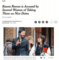 Whoa: FILM  Keanu Reeves is Accused by  Several Women of Taking  Them on Nice Dates  Leer en español  By MELENA RYZIK, CARA BUCKLEY and  JODI KANTOR NOV 11. 2017  2824  Eight women have told The New York Times that the actor'sf<  reputation for kindness and humanitv is entirely true, saving  Embed Whoa