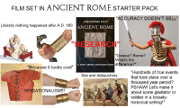 "Gladiator: FILM SET IN ANCIENT ROME STARTER PACK  ACCURACY DOESN'T SELL""  CHRISTOPHER KELLY  Literally nothing happened after A.D. 180  ANCIENT ROME  ""RESEARCH  ""Greece? Rome?  What's the  difference?  ""Because it looks cool""  ""Hundreds of true events  that took place over a  thousand year peroid?  PSHAW! Let's make it  about some gladiator or  soldier in a loosely-  historical setting!""  Sex and debauchery  SENSATIONALISM!!!"