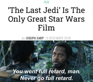 """Words to live by: FILM  """"The Last Jedi' Is The  Only Great Star Wars  Film  by JOSEPH EARP 12 DECEMBER 2019  You went full retard, man.  Never go full retard. Words to live by"""