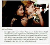 ~Winglock: Filming the torture scene in Harry Potter and the Deathly Hallows: Part 1  where Bellatrix is torturing Hermione at the Malfoy's Manor proved to be  very intense for the actors involved (Most of the scene was cut to avoid  an R rating in the USA and a 15 rating in the UK). So intense and brutal  as it was that Helena Bonham Carter approached Emma Watson right  afterward to make sure they were still on good terms. ~Winglock
