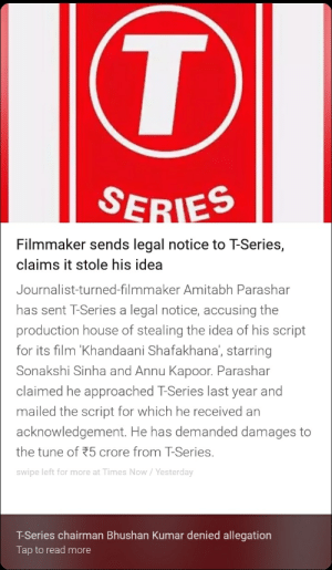 T series being copy striked by a 9 y/o 🤔: Filmmaker sends legal notice to T-Series,  claims it stole his idea  Journalist-turned-filmmaker Amitabh Parashar  has sent T-Series a legal notice, accusing the  production house of stealing the idea of his script  for its film 'Khandaani Shafakhana, starring  Sonakshi Sinha and Annu Kapoor. Parashar  claimed he approached T-Series last year and  mailed the script for which he received an  acknowledgement. He has demanded damages to  the tune of 5 crore from T-Series.  swipe left for more at Times Now/Yesterday  T-Series chairman Bhushan Kumar denied allegation  Tap to read more T series being copy striked by a 9 y/o 🤔
