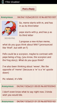 "4chan, Meme, and The Worst: Filter disabled  Post a Reply  Anonymous 04/04/15(Sat)20:53:10 No.607931937  So, meme starts with m, and has  m as its third letter  pepe starts with p, and has p as  its third letter  305 KB PNG  I propose a new 4chan meme,  what do you guys think about fefe? (pronounced  like 'thief', but with an f)  Fefe could be a scorpion, maybe to contrast with  pepe being a frog, (you know, the scorpion and  the frog story). What do you guys think?  I've also been thinking about 'wewe', like the  opposite of 'meme' (because a 'w' is a 'm' upside  down)  Pic related, it's fefe  Anonymous 04/04/15(Sat)21:00:05 No.607932943  I don't even know what to say right now. I kinda  wish you would die.  Anonymous  04/04/15 (Sat)21:01:35 No.607933163 <p>The worst part of the Covfefe boom is that this disgusting normie spy finally got his wish. via /r/MemeEconomy <a href=""http://ift.tt/2sy8iC7"">http://ift.tt/2sy8iC7</a></p>"