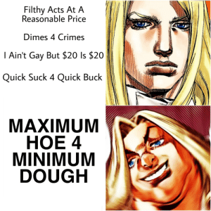 Finally, some good fucking English stand name.: Filthy Acts At A  Reasonable Price  Dimes 4 Crimes  I Ain't Gay But $20 Is $20  Quick Suck 4 Quick Buck  MAXIMUM  НОЕ 4  MINIMUM  DOUGH Finally, some good fucking English stand name.
