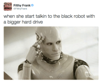 Filthyfrank: Filthy Frank  @Filthy Frank  when she start talkin to the black robot with  a bigger hard drive