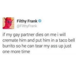 memehumor:👏👏👏👏: Filthy Frank  @FilthyFrank  if my gay partner dies on me i will  cremate him and put him in a taco bell  burrito so he can tear my ass up just  one more time memehumor:👏👏👏👏