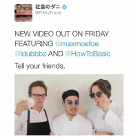 Friday, Friends, and Videos: @Filthy Frank  NEW VIDEO OUT ON FRIDAY  FEATURING  maxmoefoe  ldub obz  AND  a How To Basic  Tell your friends. Hey