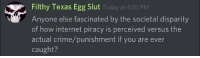 Internet Piracy: Filthy Texas Egg Slut  Anyone else fascinated by the societal disparity  of how internet piracy is perceived versus the  actual crime/punishment if you are ever  caught?  Today at 6:10 PM