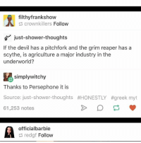 Ironic, Shower, and Shower Thoughts: filthyfrankshow  crownkillers Follow  just-shower-thoughts  If the devil has a pitchfork and the grim reaper has a  scythe, is agriculture a major industry in the  underworld?  simplywitchy  Thanks to Persephone it is  Source: just-shower-thoughts #HONESTLY  61,253 notes  #greek myt  officialbarbie  redgf Follow