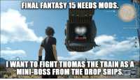 Memes, Insomnia, and Final Fantasy: FINAL FANTASY  15 NEEDS MODS  2 days left  The Cure for insomnia  Head to the Citadel.  WANT TO FIGHT THOMAS THE TRAIN AS 18  MINI BOSS FROM THE DROP SHIPS  5164  HP 7893  MP 337 Choo-choo