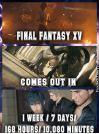 Only 10,080 Minutes away!: FINAL FANTASY XV  COMES OUT IN  I WEEK 17 DAYS  I68 HOURSII0,080 MINUTES Only 10,080 Minutes away!