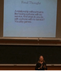 Funny, Phone, and Games: Final Thought  A relationship withoutrust is  ike having a phone with no  service. And what do you do  with a phone with no service?  You play games Whose professor is this?