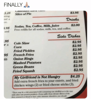 Petition for every restaurant to do this 🙏😂 https://t.co/1qXoaZrBQ6: FINALLY  $3.95  DAB Bo  3.25  Slice of Pie  ning  nd a  Drinks  ce.  $2.00  Sodas, Tea, Coffee, Milk, Juice  Free refills for all sodas, milk, tea, and coffee.  .95  and  Side Dishes  95  $2.95  $2.95  $2.95  $2.95  $2.95  $2.95  $2.95  $2.95  Cole Slaw  r a  Corn  Fried Pickles  French Fries  95  Onion Rings  Mashed Potatoes  gg.  Green Beans  Fried Squash  $4.25  My Girlfriend is Not Hungry  Add extra french fries to your entrée, and fried  chicken wings (2) or fried cheese sticks (3).  There may be a risk associated with consuming raw shellfish as is the case  with other raw protein products If you suffer from chronic illness of the  liver stomach or blood or have other immune disorders, you should Petition for every restaurant to do this 🙏😂 https://t.co/1qXoaZrBQ6