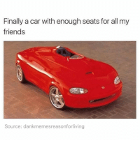 Friends, Memes, and 🤖: Finally a car with enough seats for all my  friends  Source: dankmemesreasonforliving FINALLY 🙃 sry no room for you @banterkinggram (@dankmemesreasonforliving)